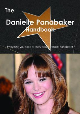 The Danielle Panabaker Handbook - Everything You Need to Know about Danielle Panabaker  by  Emily Smith