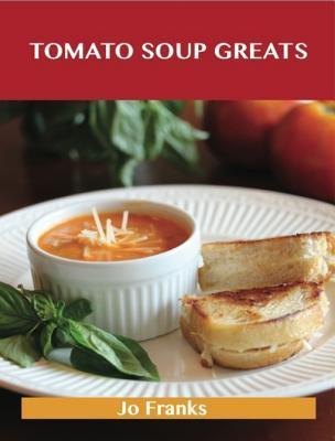 Tomato Soup Greats: Delicious Tomato Soup Recipes, the Top 57 Tomato Soup Recipes Jo Franks