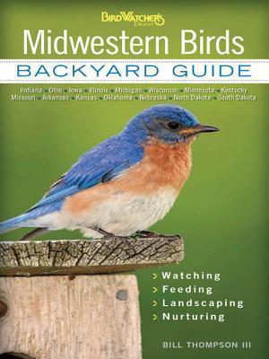 Midwestern Birds: Backyard Guide * Watching * Feeding * Landscaping * Nurturing - Indiana, Ohio, Iowa, Illinois, Michigan, Wisconsin, Minnesota, Kentucky, Missouri, Arkansas, Kansas, Oklahoma, Nebraska, North Dakota, South Dakota  by  Bill Thompson III