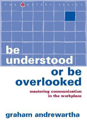 Be Understood or Be Overlooked: Mastering Communication in the Workplace Graham Andrewartha