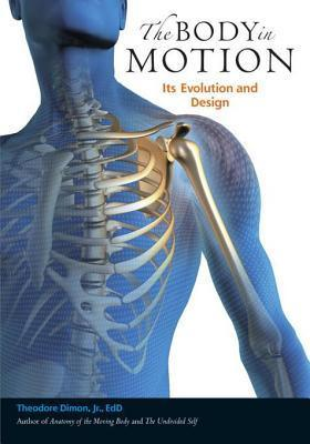 The Body in Motion: Its Evolution and Design  by  Theodore Dimon Jr.