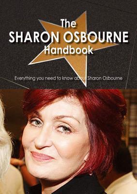The Sharon Osbourne Handbook - Everything You Need to Know about Sharon Osbourne  by  Arlene Anton