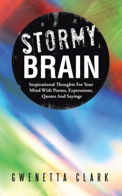 Stormy Brain: Inspirational Thoughts for Your Mind with Poems, Expressions, Quotes and Sayings  by  Gwenetta Clark