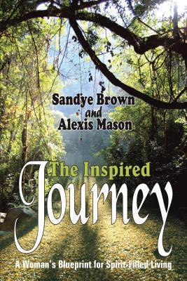The Inspired Journey: A Womans Blueprint for Spirit-Filled Living  by  Sandye Brown