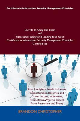 Certificate in Information Security Management Principles Secrets to Acing the Exam and Successful Finding and Landing Your Next Certificate in Information Security Management Principles Certified Job  by  Brandon Christopher