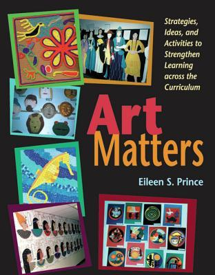 Art Matters: Strategies, Ideas, and Activities to Strengthen Learning Across the Curriculum  by  Eileen S Prince