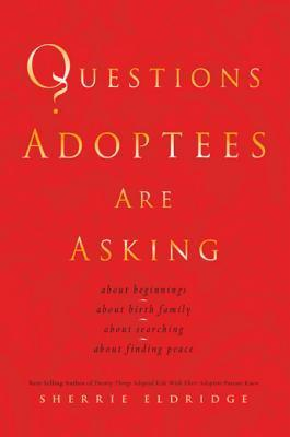 Questions Adoptees Are Asking: ...about Beginnings...about Birth Family...about Searching...about Finding Peace Sherrie Eldridge