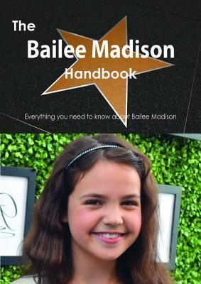 The Bailee Madison Handbook - Everything You Need to Know about Bailee Madison  by  Emily Smith