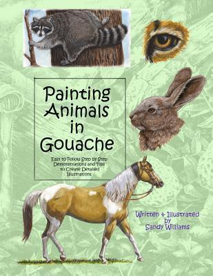 Painting Animals in Gouache: Easy to Follow Step Step Demonstrations and Tips to Create Detailed Illustrations by Sandy  Williams