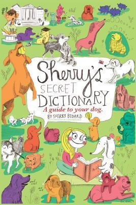 Sherrys Secret Dictionary: A Guide to Your Dog Sherry Bedard