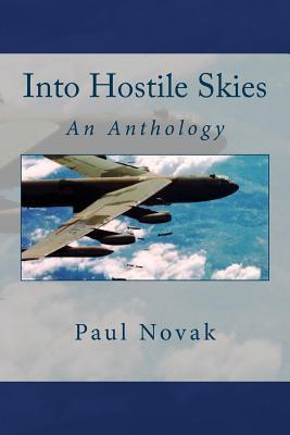 Into Hostile Skies: An Anthology of true stories about the B-52 Stratofortress strategic bomber and its courageous crewmembers, and a historical perspective of the aircraft. Paul Novak