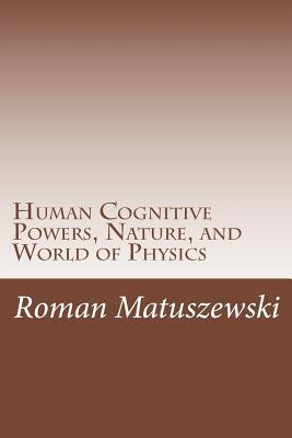 Human Cognitive Powers, Nature, and World of Physics  by  Roman Matuszewski