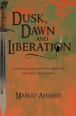 Dusk, Dawn and Liberation: A Historical Fiction on the Liberation Struggle of Bangladesh  by  Masud Ahmed