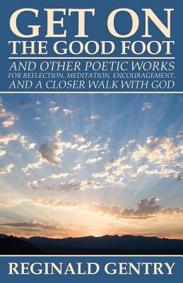 Get on the Good Foot: And Other Poetic Works for Reflection, Meditation, Encouragement, and a Closer Walk with God  by  Reginald Gentry
