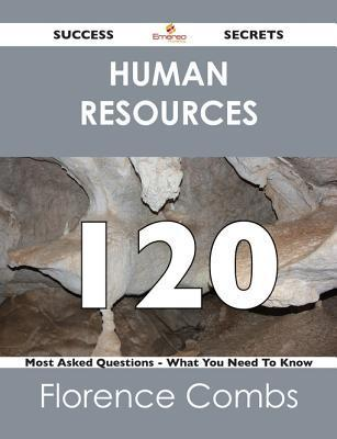 Human Resources 120 Success Secrets - 120 Most Asked Questions on Human Resources - What You Need to Know Florence Combs