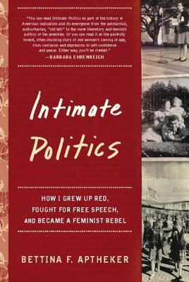 Intimate Politics: How I Grew Up Red, Fought for Free Speech, and Became a Feminist Rebel  by  Bettina Aptheker
