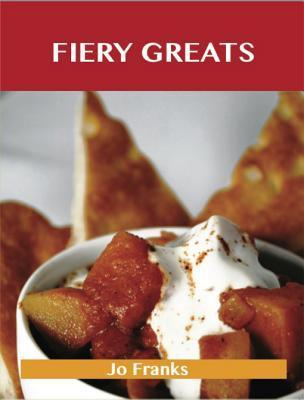 Fiery Greats: Delicious Fiery Recipes, the Top 71 Fiery Recipes  by  Jo Franks