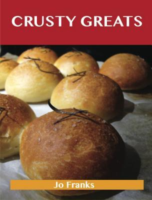 Crusty Greats: Delicious Crusty Recipes, the Top 97 Crusty Recipes Jo Franks