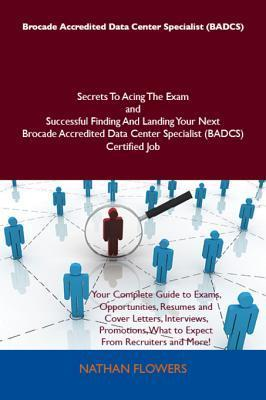 Brocade Accredited Data Center Specialist (Badcs) Secrets to Acing the Exam and Successful Finding and Landing Your Next Brocade Accredited Data Center Specialist (Badcs) Certified Job Nathan Flowers
