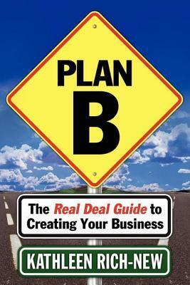 Plan B: The Real Deal Guide to Creating Your Business  by  Kathleen Rich-New