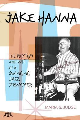 Jake Hanna: The Rhythm and Wit of a Swinging Jazz Drummer  by  Maria Judge