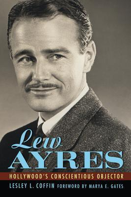 Lew Ayres: Hollywoods Conscientious Objector  by  Lesley L. Coffin