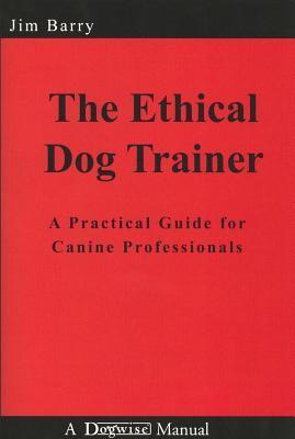 The Ethical Dog Trainer: A Practical Guide for Canine Professionals  by  Jim Barry