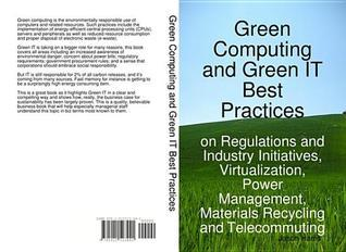 Green Computing and Green It Best Practices on Regulations and Industry Initiatives, Virtualization, Power Management, Materials Recycling and Telecommuting Jason Harris