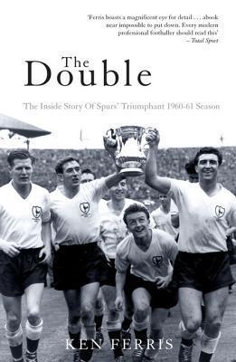The Double: The Inside Story of Spurs Triumphant 1960-61 Season Ken Ferris