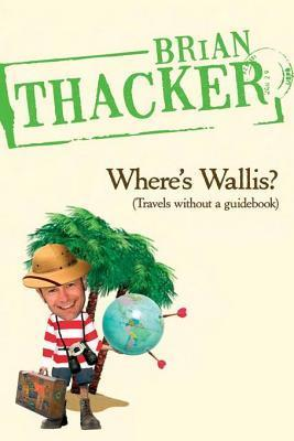 Wheres Wallis?: Travels Without a Guidebook Brian Thacker