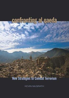 Confronting Al-Qaeda: New Strategies to Combat Terrorism  by  Kevin McGrath