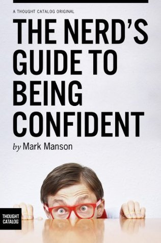 The Nerds Guide to Being Confident  by  Mark Manson