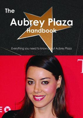 The Aubrey Plaza Handbook - Everything You Need to Know about Aubrey Plaza  by  Emily Smith