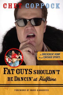 Fat Guys Shouldnt Be Dancin at Halftime: An Irreverent Romp Through Chicago Sports Chet Coppock