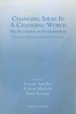 Changing Ideas in a Changing World: The Revolution in Psychoanalysis - Essays in Honour of Arnold Cooper: The Revolution in Psychoanalysis - Essays in Honour of Arnold Cooper  by  Peter Fonagy