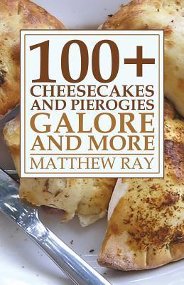 100+ Cheesecakes and Pierogies Galore and More  by  Matthew Ray