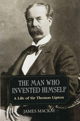 Sir Thomas Lipton: The Man Who Invented Himself James MacKay