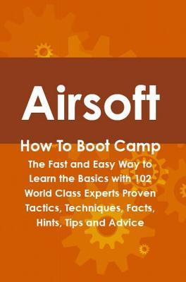 Airsoft How to Boot Camp: The Fast and Easy Way to Learn the Basics with 102 World Class Experts Proven Tactics, Techniques, Facts, Hints, Tips and Advice Cortez Hessman