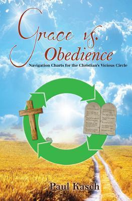Grace vs. Obedience: Navigation Charts for the Christians Vicious Circle Paul Kasch