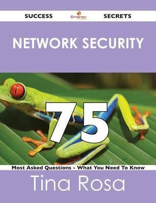 Network Security 75 Success Secrets - 75 Most Asked Questions on Network Security - What You Need to Know  by  Tina Rosa