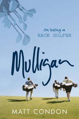 Mulligan: On Being a Hack Golfer  by  Matt Condon