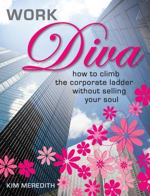 Work Diva: How to Climb the Corporate Ladder Without Selling Your Soul Kim Meredith