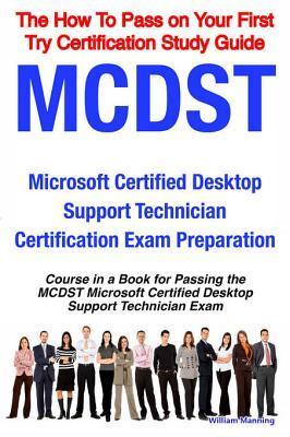 McDst Microsoft Certified Desktop Support Technician Certification Exam Preparation Course in a Book for Passing the McDst Microsoft Certified Desktop Support Technician Exam - The How to Pass on Your First Try Certification Study Guide William Manning