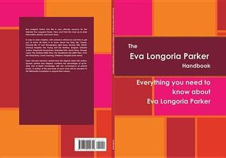 The Eva Longoria Parker Handbook - Everything You Need to Know about Eva Longoria Parker  by  Priscilla Myatt