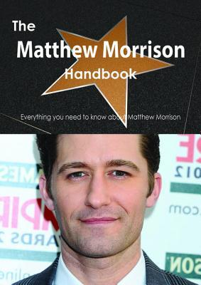 The Matthew Morrison Handbook - Everything You Need to Know about Matthew Morrison  by  Emily Smith