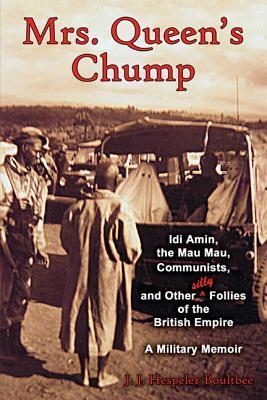 Mrs. Queens Chump: IDI Amin, the Mau Mau, Communists, and Other Silly Follies of the British Empire - A Military Memoir John Jeremy Hespeler-Boultbee