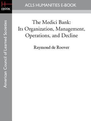 The Medici Bank: Its Organization, Management, Operations, and Decline Raymond de Roover