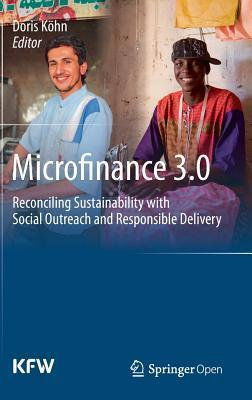 Microfinance 3.0: Reconciling Sustainability with Social Outreach and Responsible Delivery  by  Doris Köhn