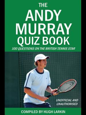 The Andy Murray Quiz Book: 100 Questions on the British Tennis Star  by  Hugh Larkin