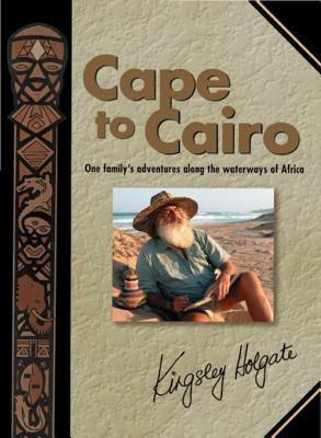 Cape to Cairo: One Familys Adventures Along the Waterways of Africa  by  Kingsley Holgate